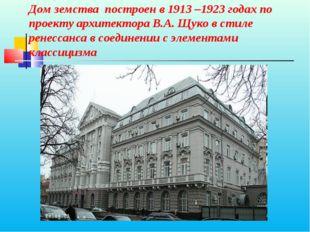 Дом земства построен в 1913 –1923 годах по проекту архитектора В.А. Щуко в с