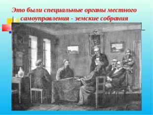 Это были специальные органы местного самоуправления - земские собрания