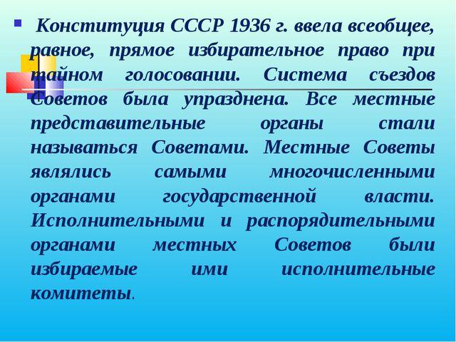 Конституция СССР 1936 г. ввела всеобщее, равное, прямое избирательное право...