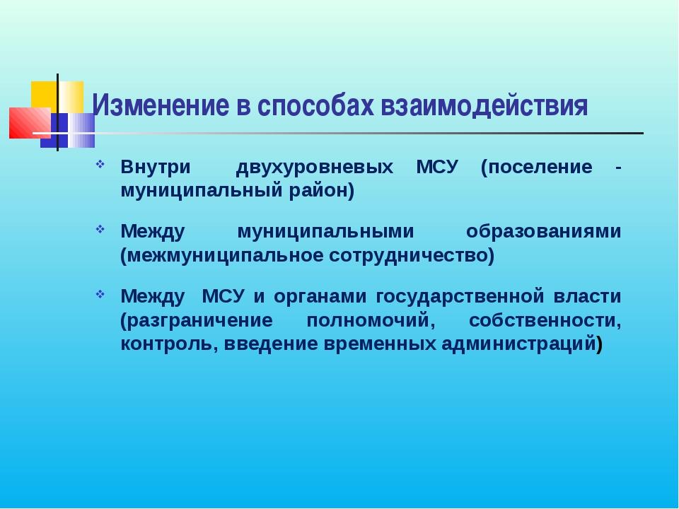 Изменение в способах взаимодействия Внутри двухуровневых МСУ (поселение - мун...