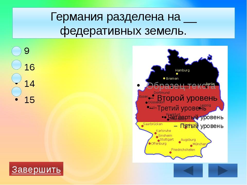 Германия разделена на __ федеративных земель. 9 16 14 15 Завершить