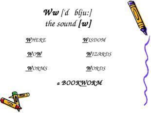 Ww ['dʌblju:] the sound [w] WHERE WISDOM WOWWIZARDS WORMS WORDS a BOO