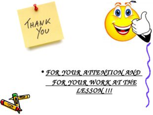 FOR YOUR ATTENTION AND FOR YOUR WORK AT THE LESSON !!!