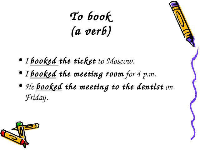 To book (a verb) I booked the ticket to Moscow. I booked the meeting room for...