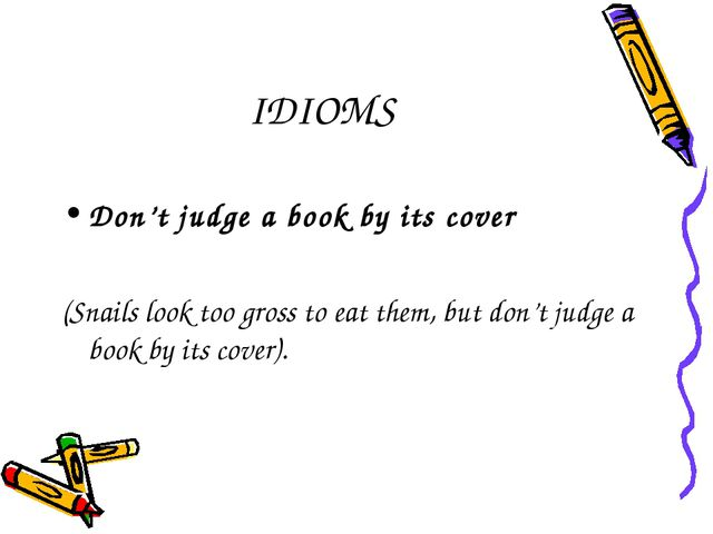 IDIOMS Don't judge a book by its cover (Snails look too gross to eat them, bu...