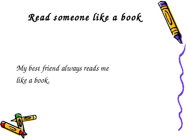 Read someone like a book My best friend always reads me like a book.