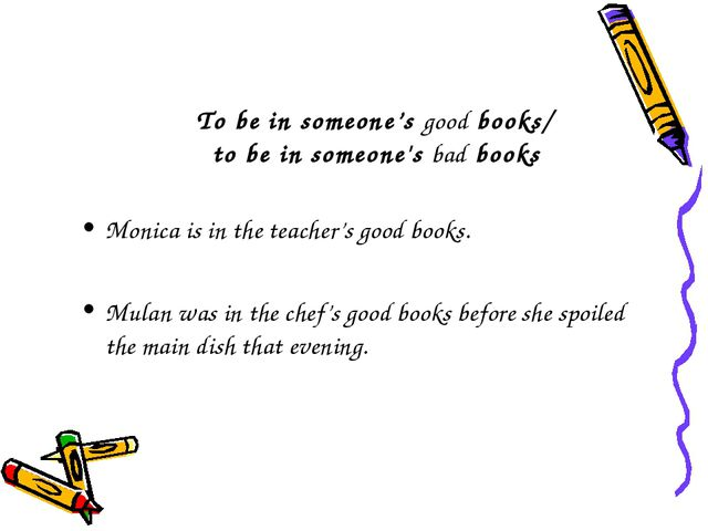 To be in someone's good books/ to be in someone's bad books Monica is in the...