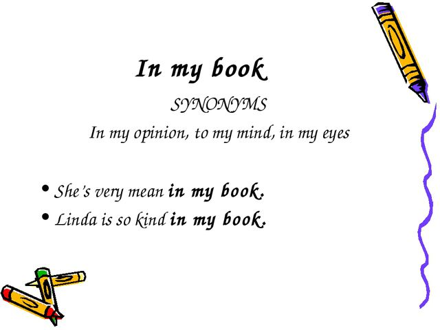 In my book SYNONYMS In my opinion, to my mind, in my eyes She's very mean in...