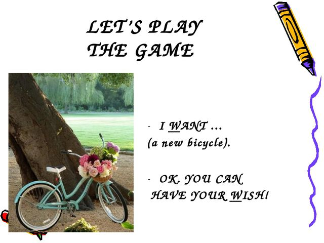 LET'S PLAY THE GAME I WANT … (a new bicycle). OK. YOU CAN HAVE YOUR WISH!
