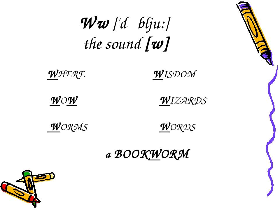 Ww ['dʌblju:] the sound [w] WHERE WISDOM WOWWIZARDS WORMS WORDS a BOO...