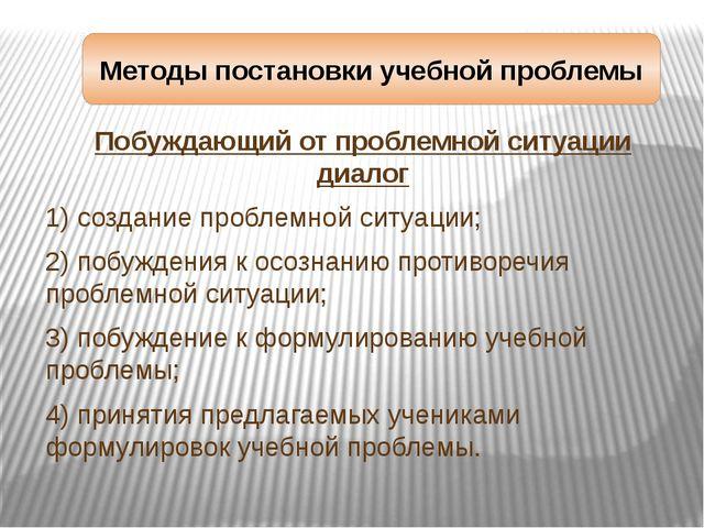 Методы постановки учебной проблемы Побуждающий от проблемной ситуации диалог...