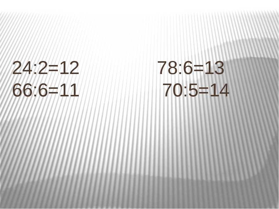 24:2=12 78:6=13 66:6=11 70:5=14