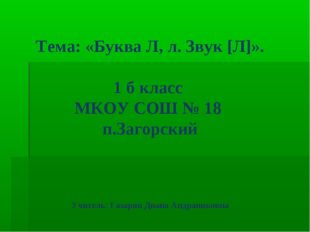 Тема: «Буква Л, л. Звук [Л]». 1 б класс МКОУ СОШ № 18 п.Загорский Учитель: Га