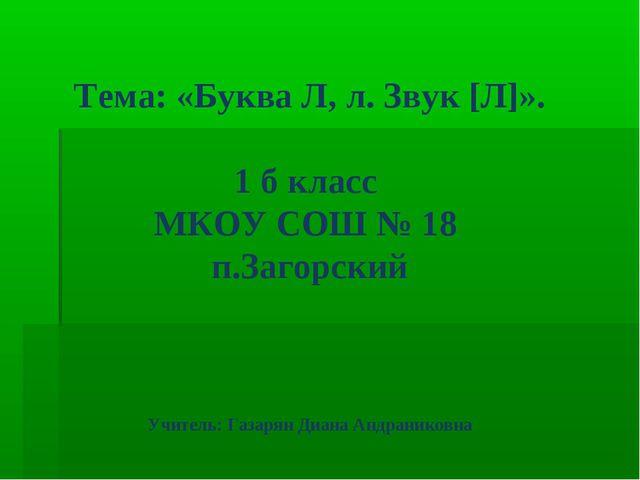 Тема: «Буква Л, л. Звук [Л]». 1 б класс МКОУ СОШ № 18 п.Загорский Учитель: Га...