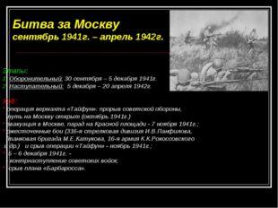 Битва за Москву сентябрь 1941г. – апрель 1942г. Этапы: 1. Оборонительный: 30