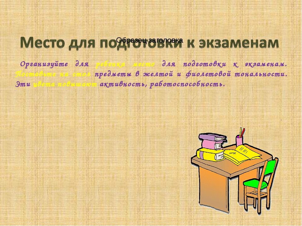 Организуйте для ребенка место для подготовки к экзаменам. Поставьте на стол...