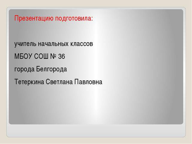 Презентацию подготовила: учитель начальных классов МБОУ СОШ № 36 города Белг...