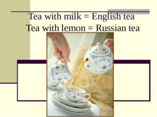 Tea with milk = English tea Tea with lemon = Russian tea