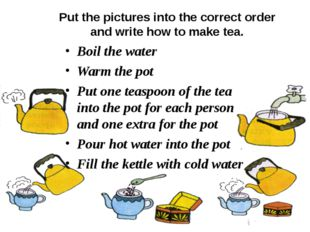 Put the pictures into the correct order and write how to make tea. Boil the w
