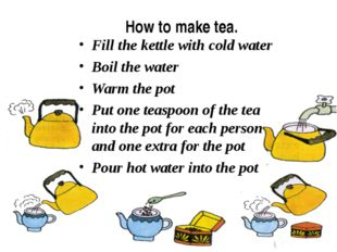 How to make tea. Fill the kettle with cold water Boil the water Warm the pot