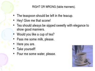 RIGHT OR WRONG (table manners). The teaspoon should be left in the teacup. He