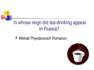 In whose reign did tea-drinking appear in Russia? Mikhail Phyodorovich Romanov