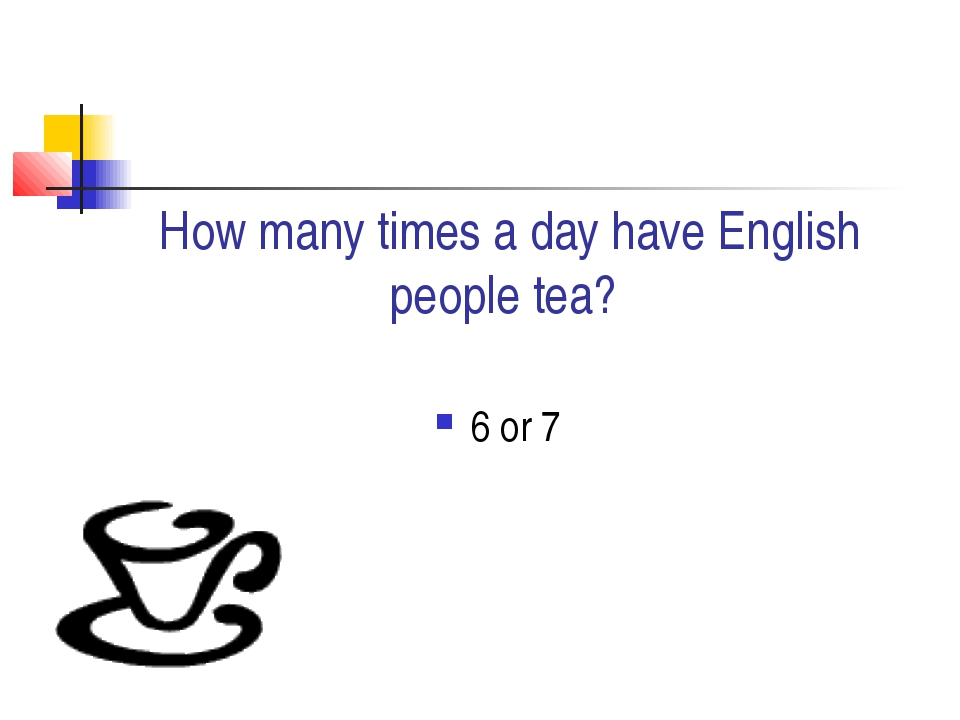 How many times a day have English people tea? 6 or 7