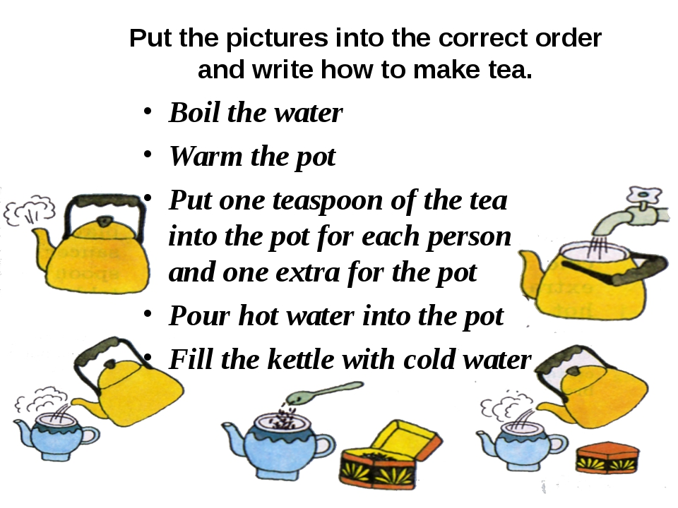 Put the pictures into the correct order and write how to make tea. Boil the w...