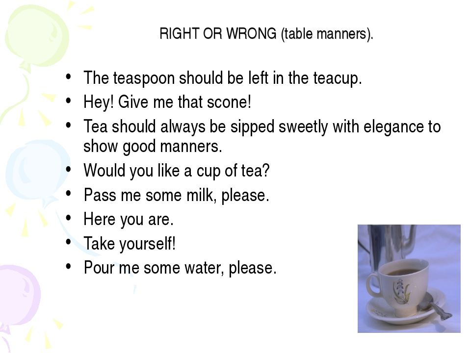 RIGHT OR WRONG (table manners). The teaspoon should be left in the teacup. He...