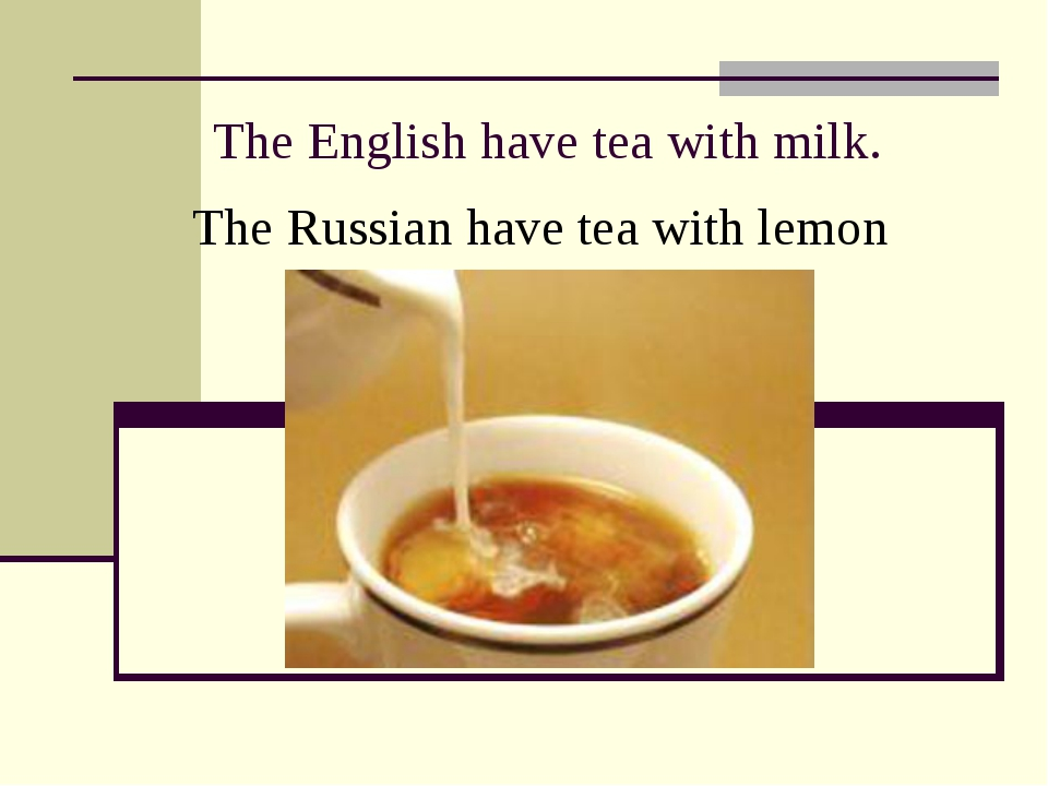 The English have tea with milk. The Russian have tea with lemon