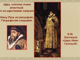 В.М. Васнецов «Царь Иван Грозный» Царь, политик очень властный. Он не царство