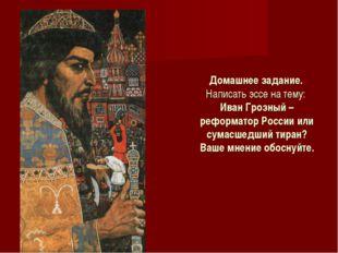 Домашнее задание. Написать эссе на тему: Иван Грозный – реформатор России или