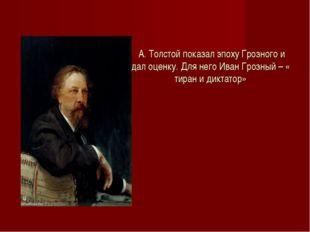 А. Толстой показал эпоху Грозного и дал оценку. Для него Иван Грозный – « ти