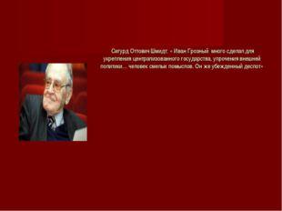 Сигурд Оттович Шмидт: « Иван Грозный много сделал для укрепления централизов