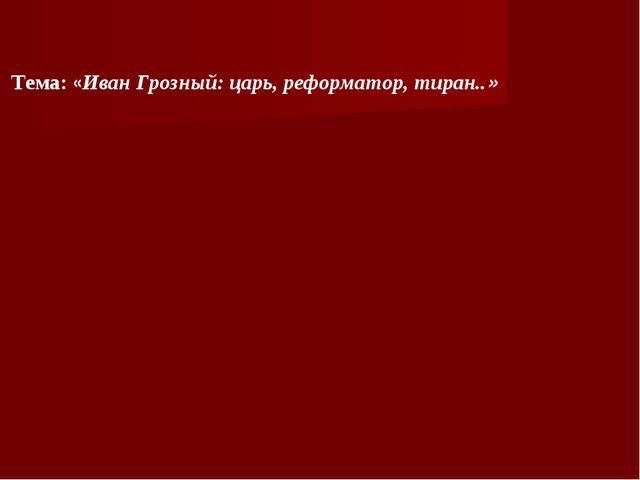 Тема: «Иван Грозный: царь, реформатор, тиран..»