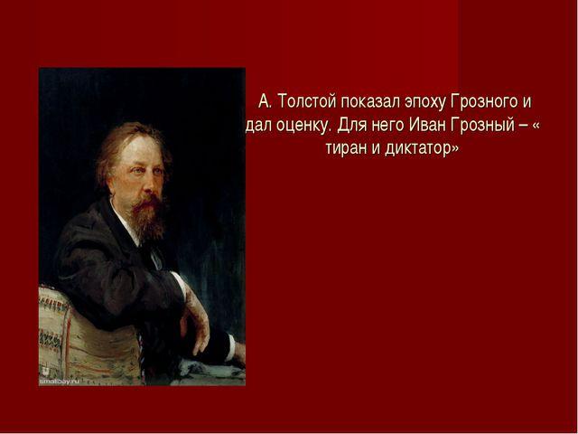 А. Толстой показал эпоху Грозного и дал оценку. Для него Иван Грозный – « ти...