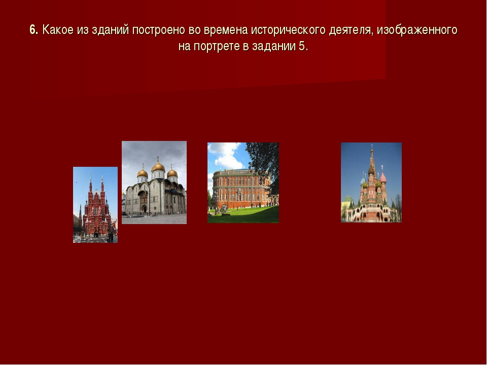 6. Какое из зданий построено во времена исторического деятеля, изображенного...
