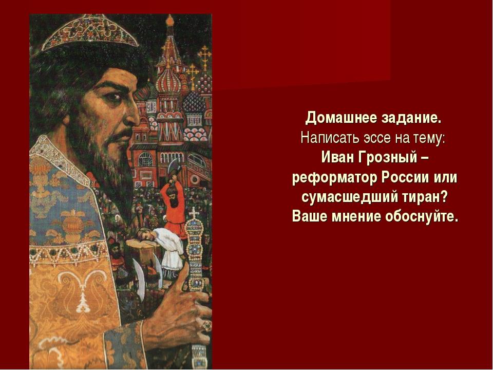 Домашнее задание. Написать эссе на тему: Иван Грозный – реформатор России или...