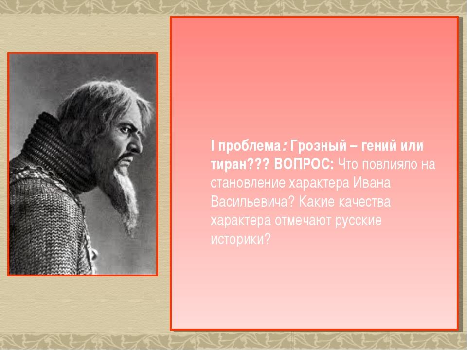 I проблема: Грозный – гений или тиран??? ВОПРОС: Что повлияло на становление...