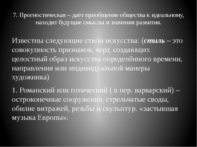 7. Прогностическая – даёт приобщение общества к идеальному, находит будущие с...