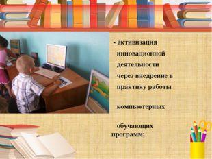 - активизация инновационной деятельности через внедрение в практику работы к