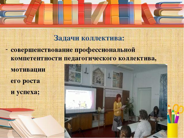 Задачи коллектива: совершенствование профессиональной компетентности педагог...