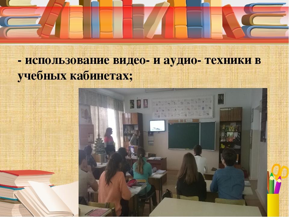 - использование видео- и аудио- техники в учебных кабинетах;
