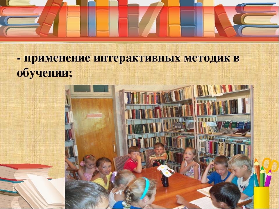 - применение интерактивных методик в обучении;