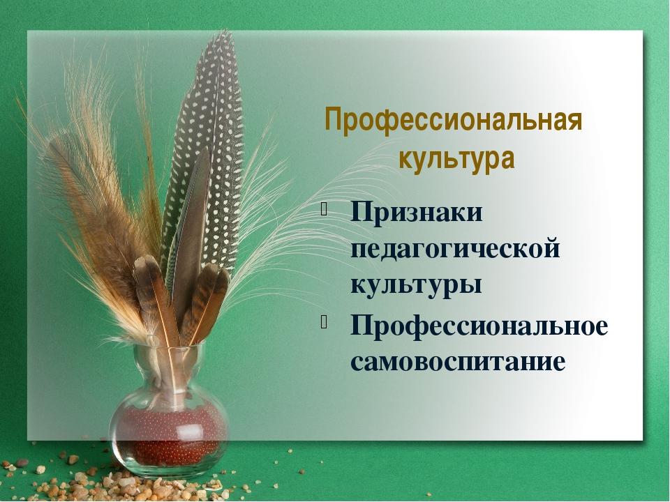 Профессиональная культура Признаки педагогической культуры Профессиональное с...