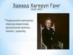 Норвежский композитор периода романтизма, музыкальный деятель, пианист, дириж