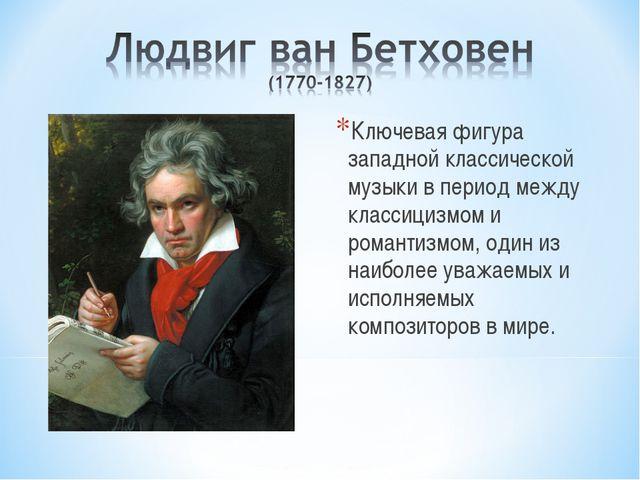 Ключевая фигура западной классической музыки в период между классицизмом и ро...