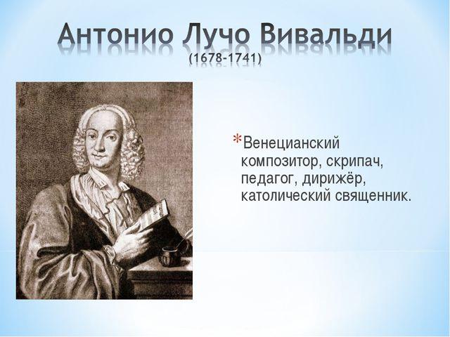 Венецианский композитор, скрипач, педагог, дирижёр, католический священник.