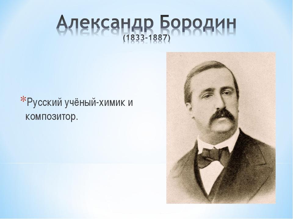 Русский учёный-химик и композитор.