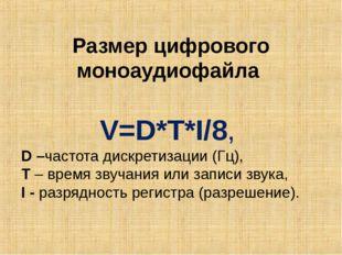 Размер цифрового моноаудиофайла V=D*T*I/8, D –частота дискретизации (Гц), T –